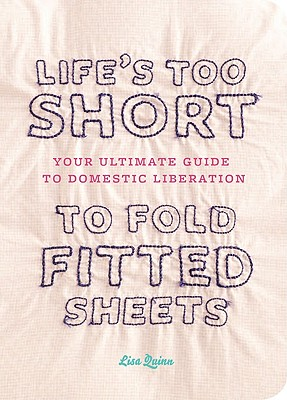 Life's Too Short to Fold Fitted Sheets By Quinn, Lisa